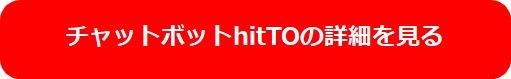 チャットボットhitTOの詳細を見てみる|人工知能を搭載した製品・サービスの比較一覧・導入活用事例・資料請求が無料でできるAIポータルメディア